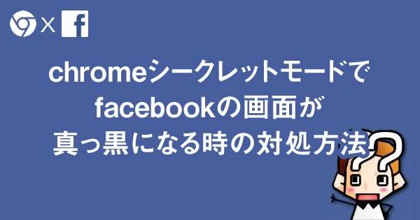 chromeシークレットモードで facebookの画面が 真っ黒になる時の対処方法