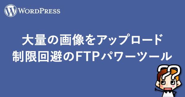 【WordPress】大量の画像をアップロード制限回避のFTPパワーツール