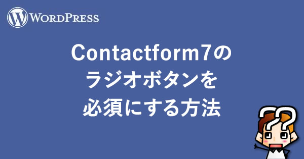 【WordPress】Contactform7のラジオボタンを必須にする方法