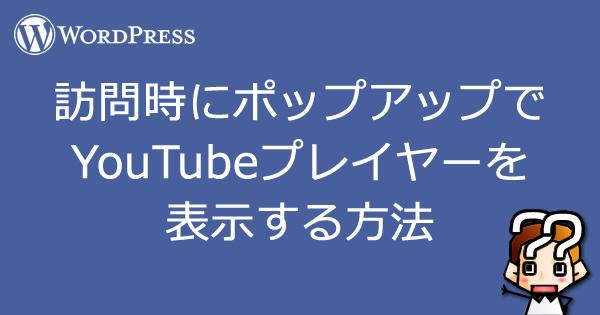 【wordpress】訪問時にポップアップで YouTubeプレイヤーを 表示する方法