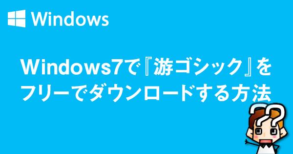 【Windows7】游ゴシックフォントをフリーでダウンロード