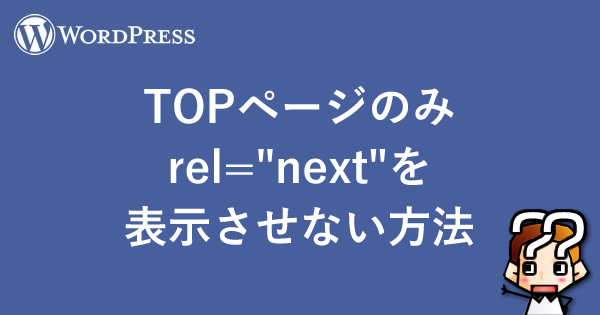 "【wordpress】TOPページのみrel=""next""を表示させない方法"