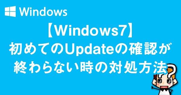 【Windows7】初めてのUpdateの確認が終わらない時の対処方法