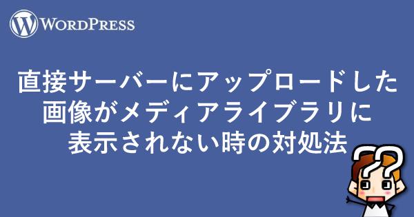 【wordpress】直接サーバーにアップロードした画像がメディアライブラリに表示されない時の対処方法