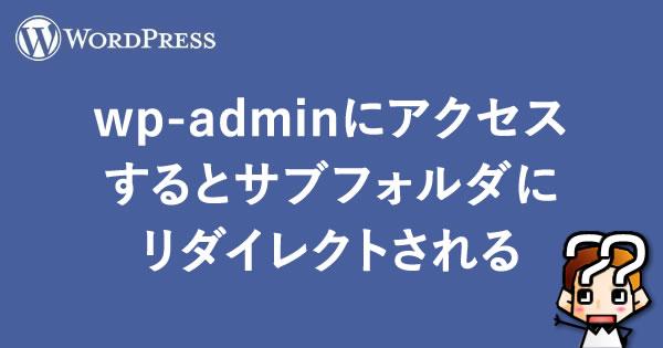 【WordPress】wp-adminにアクセスするとサブフォルダにリダイレクトされる