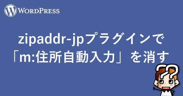 【WordPress】zipaddr-jpプラグインで「m:住所自動入力」を消す