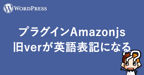 【WordPress】プラグインAmazonjsの旧verが英語表記になる解決法