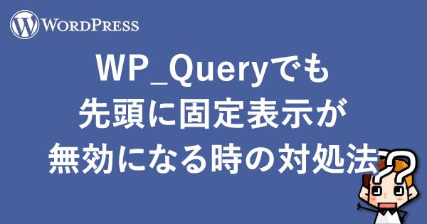 【WordPress】WP_Queryでも先頭に固定表示が無効になる時の対処法