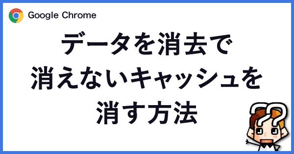 【Google Chrome】データを消去で消えないキャッシュを消す方法00
