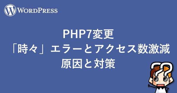 【WordPress】PHP7変更「時々」エラーとアクセス数激減 原因と対策-00