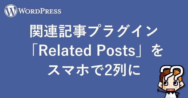 【Wordpress】関連記事プラグイン「Related Posts」をスマホで2列に-000